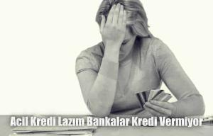 Acil Kredi Lazım Bankalar Vermiyor
