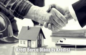 Kredi Borcu Olana Ev Kredisi